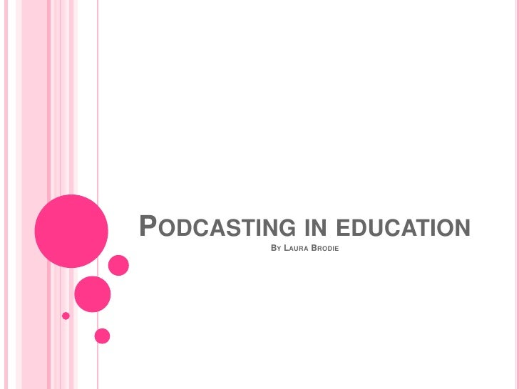 PODCASTING IN EDUCATION          BY LAURA BRODIE