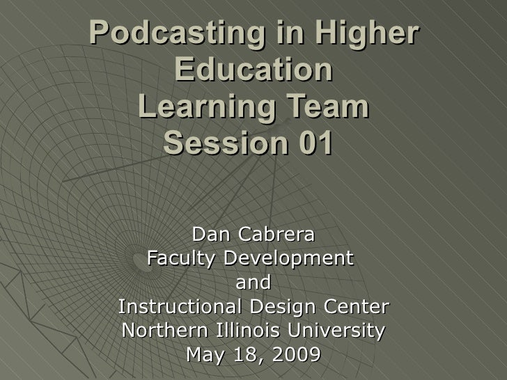 Podcasting in Higher Education Learning Team Session 01   Dan Cabrera Faculty Development  and Instructional Design Center...
