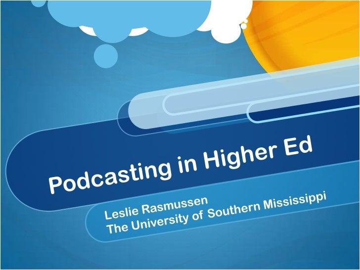 Podcasting in Higher Ed<br />Leslie Rasmussen<br />The University of Southern Mississippi<br />