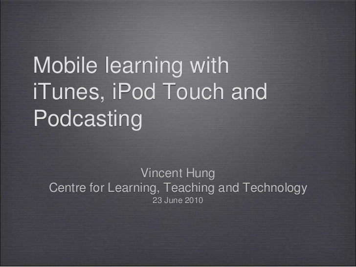 Mobile learning with iTunes, iPod Touch and Podcasting<br />Vincent Hung<br />Centre for Learning, Teaching and Technology...