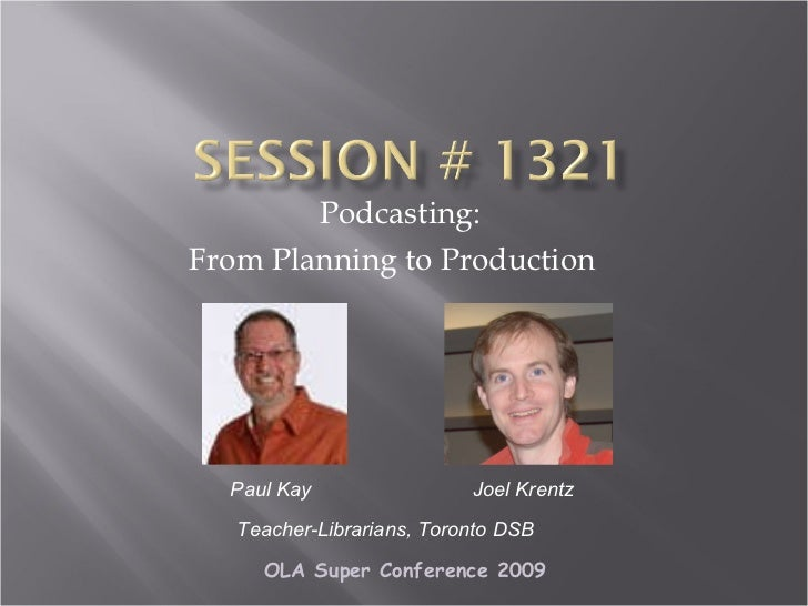 Podcasting:  From Planning to Production    Paul Kay Teacher-Librarians, Toronto DSB Joel Krentz