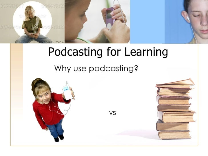 Why use podcasting? Podcasting for Learning VS