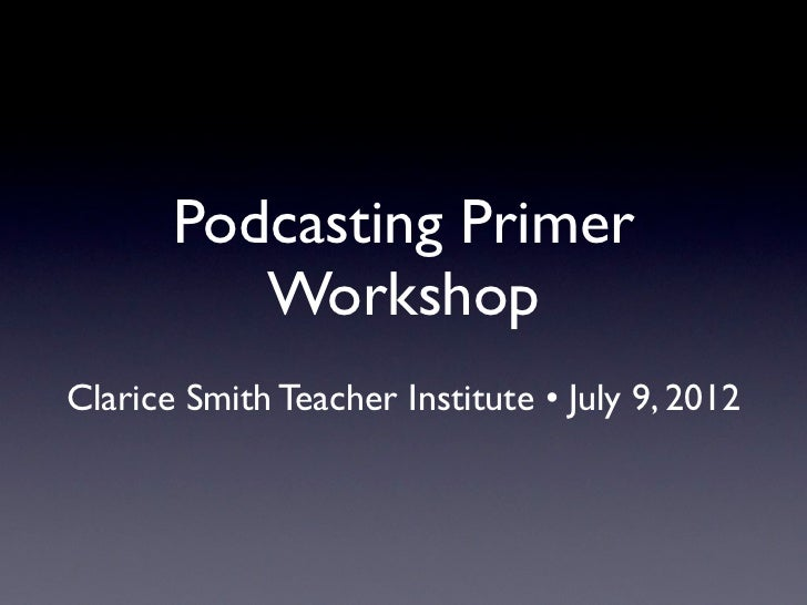 Podcasting Primer          WorkshopClarice Smith Teacher Institute • July 9, 2012
