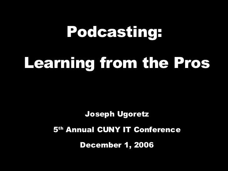 Podcasting:  Learning from the Pros Joseph Ugoretz 5 th  Annual CUNY IT Conference December 1, 2006