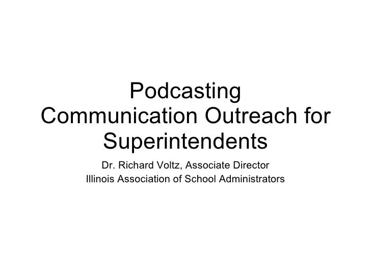 Podcasting Communication Outreach for Superintendents Dr. Richard Voltz, Associate Director Illinois Association of School...