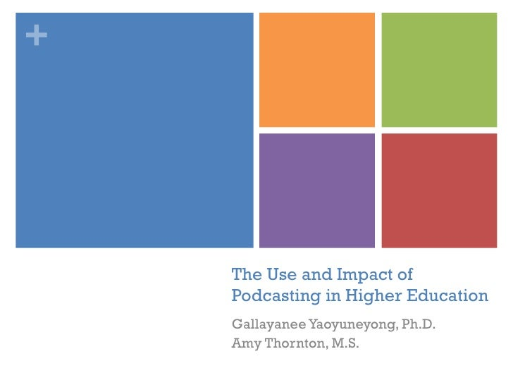 The Use and Impact of Podcasting in Higher Education Gallayanee Yaoyuneyong, Ph.D. Amy Thornton, M.S.