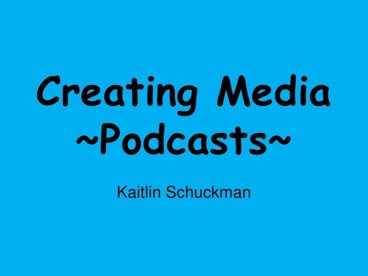Creating Media~Podcasts~<br />Kaitlin Schuckman<br />