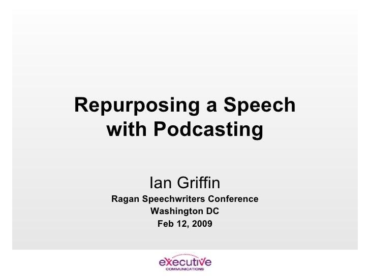 Repurposing a Speech with Podcasting Ian Griffin Ragan Speechwriters Conference Washington DC Feb 12, 2009