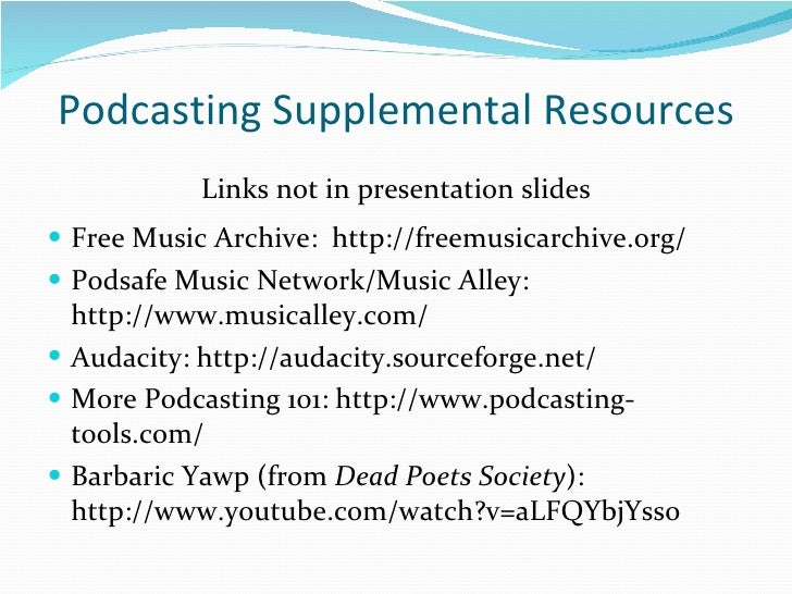 Podcasting Supplemental Resources <ul><li>Links not in presentation slides </li></ul><ul><li>Free Music Archive:  http://f...