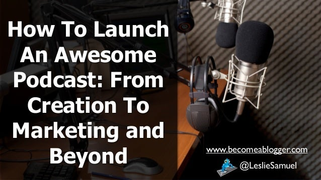 How To Launch An Awesome Podcast: From Creation To Marketing and Beyond @LeslieSamuel www.becomeablogger.com