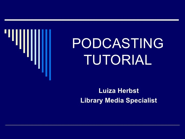 PODCASTING TUTORIAL Luiza Herbst Library Media Specialist