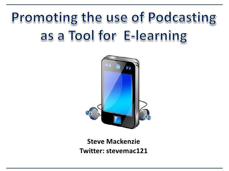 Promoting the use of Podcasting as a Tool for  E-learning Steve Mackenzie Twitter: stevemac121