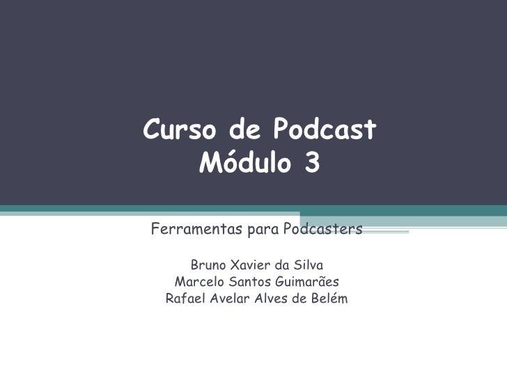 Curso de Podcast Módulo 3 Ferramentas para Podcasters Bruno Xavier da Silva Marcelo Santos Guimarães Rafael Avelar Alves d...
