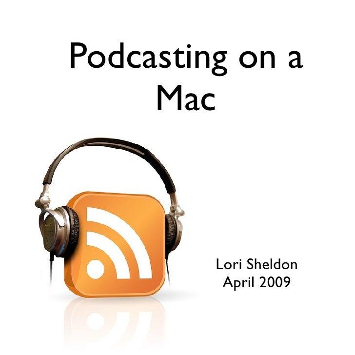 Podcasting on a      Mac             Lori Sheldon           April 2009