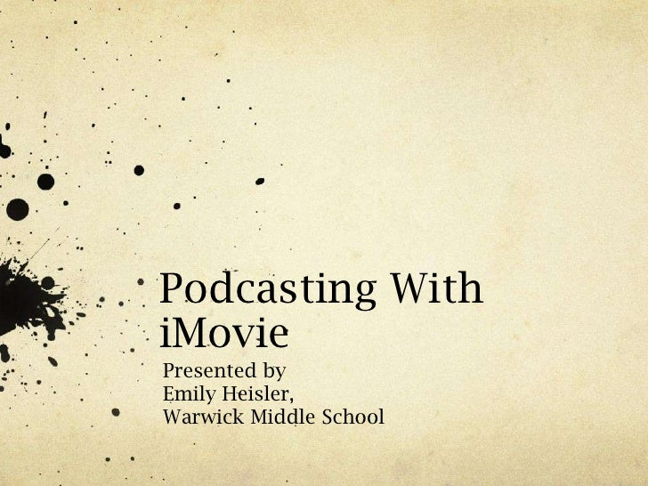 Podcasting With iMovie<br />Presented by<br />Emily Heisler,<br />Warwick Middle School<br />
