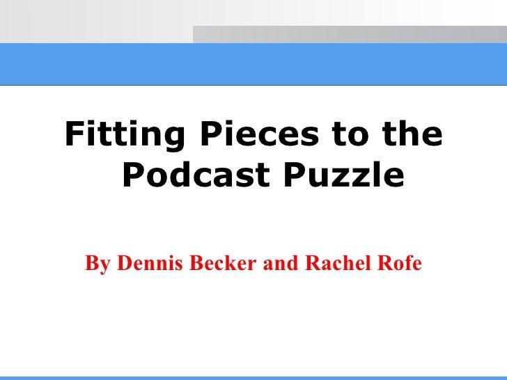 <ul><li>Fitting Pieces to the Podcast Puzzle </li></ul><ul><li>By Dennis Becker and Rachel Rofe </li></ul>