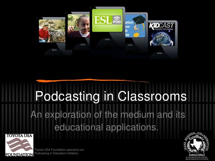 Podcasting in Classrooms<br />An exploration of the medium and its educational applications.<br />Toyota USA Foundation sp...