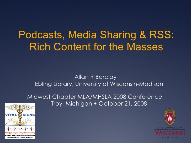 Podcasts, Media Sharing & RSS: Rich Content for the Masses <ul><li>Allan R Barclay Ebling Library, University of Wisconsin...