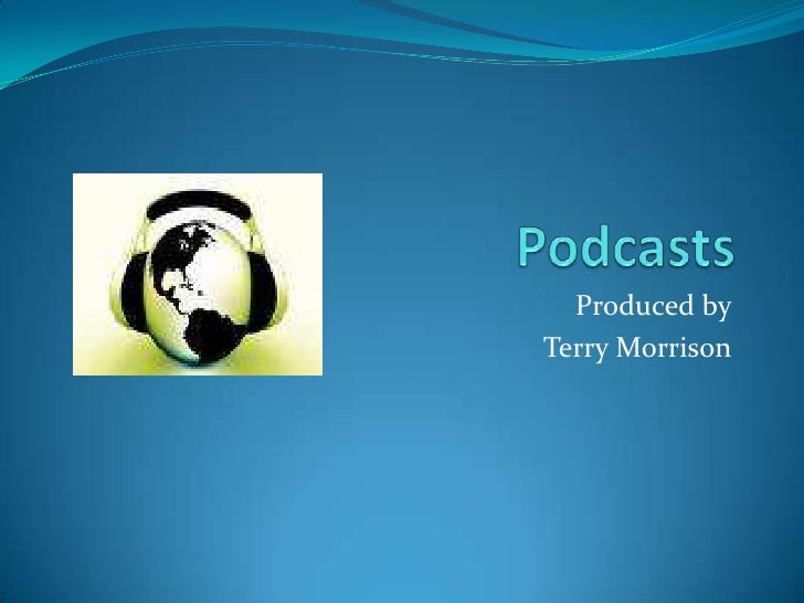 Podcasts<br />Produced by<br />Terry Morrison<br />
