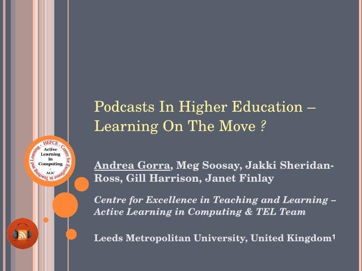 Podcasts In Higher Education – Learning On The Move  ?   <ul><li>Andrea Gorra , Meg Soosay, Jakki Sheridan-Ross, Gill Harr...