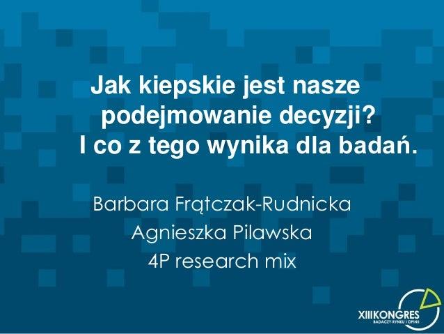 Jak kiepskie jest nasze   podejmowanie decyzji?I co z tego wynika dla badań. Barbara Frątczak-Rudnicka     Agnieszka Pilaw...