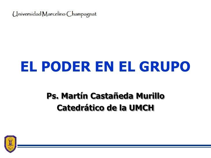 EL PODER EN EL GRUPO   Ps. Martín Castañeda Murillo     Catedrático de la UMCH