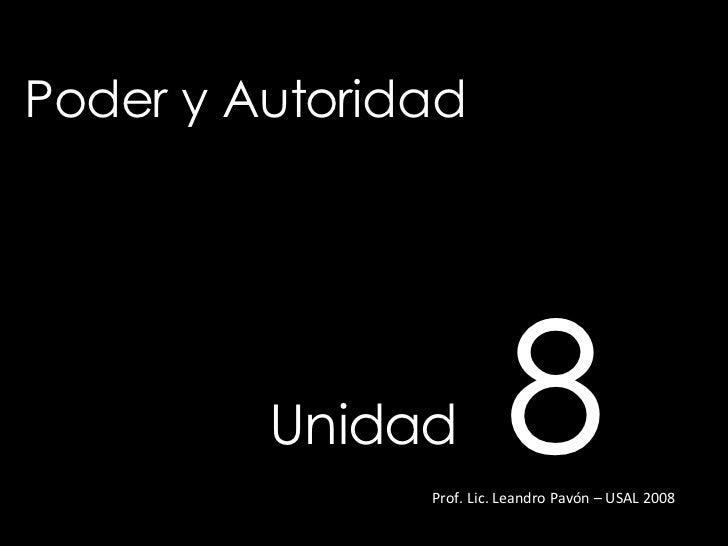 Poder y Autoridad Unidad   8 Prof. Lic. Leandro Pavón – USAL 2008