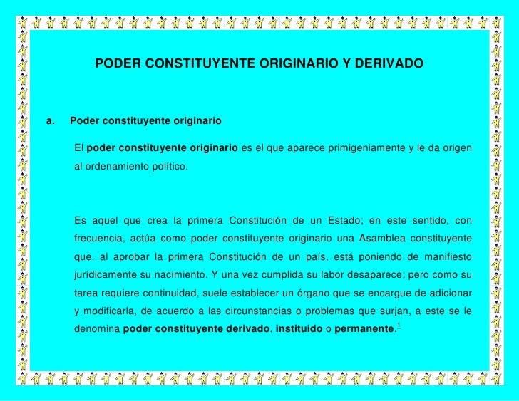 PODER CONSTITUYENTE ORIGINARIO Y DERIVADOa.   Poder constituyente originario     El poder constituyente originario es el q...