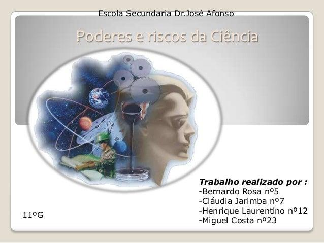 Escola Secundaria Dr.José AfonsoPoderes e riscos da CiênciaTrabalho realizado por :-Bernardo Rosa nº5-Cláudia Jarimba nº7-...