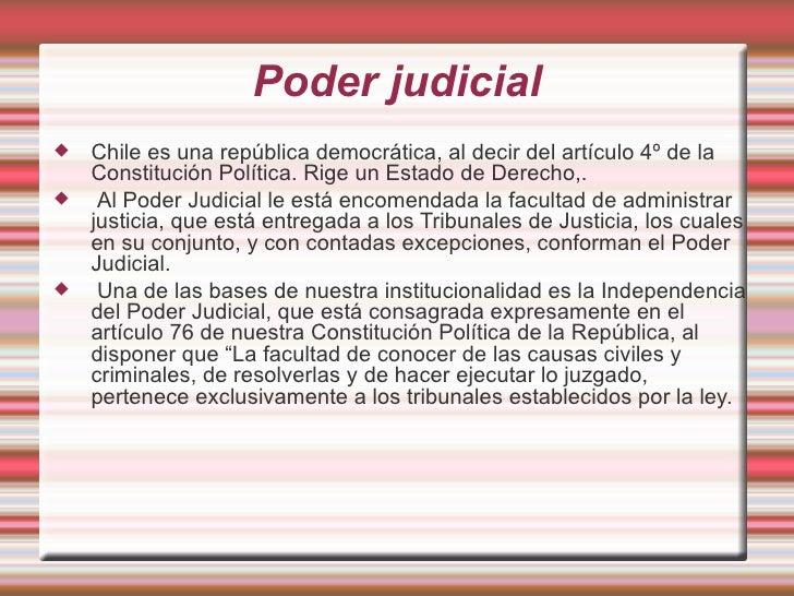 Poder judicial <ul><li>Chile es una república democrática, al decir del artículo 4º de la Constitución Política. Rige un E...