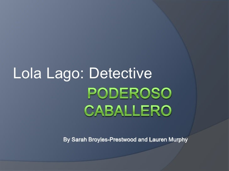 Poderoso Caballero<br />Lola Lago: Detective<br />By Sarah Broyles-Prestwood and Lauren Murphy<br />