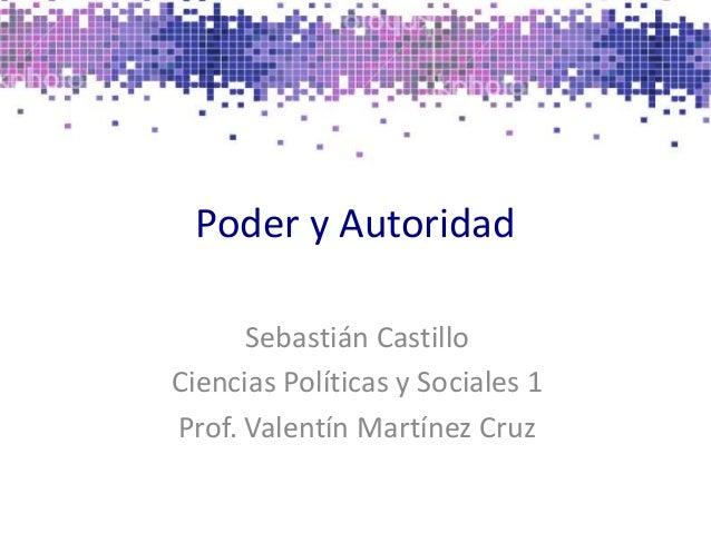 Poder y Autoridad Sebastián Castillo Ciencias Políticas y Sociales 1 Prof. Valentín Martínez Cruz