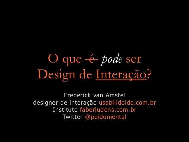 O que é pode ser Design de Interação? Frederick van Amstel designer de interação usabilidoido.com.br Instituto faberludens...