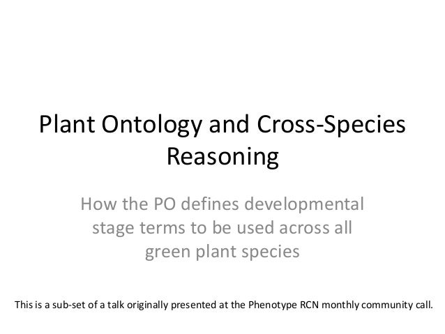 Plant Ontology and Cross-Species Reasoning How the PO defines developmental stage terms to be used across all green plant ...