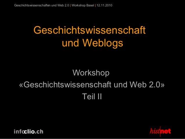 Geschichtswissenschaften und Web 2.0 | Workshop Basel | 12.11.2010 Geschichtswissenschaft und Weblogs Workshop «Geschichts...