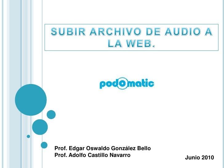 SUBIR ARCHIVO DE AUDIO A LA WEB.<br />Prof. Edgar Oswaldo González Bello<br />Prof. Adolfo Castillo Navarro<br />Junio 201...