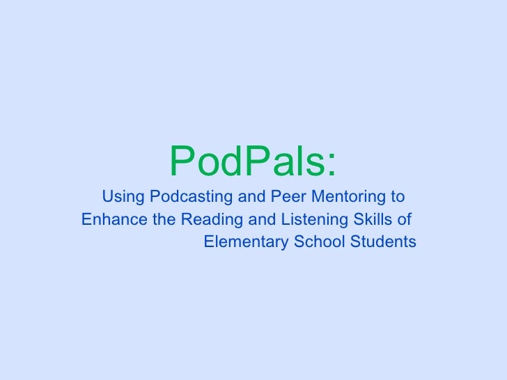PodPals: Using Podcasting and Peer Mentoring to Enhance the Reading and Listening Skills of  Elementary School Students
