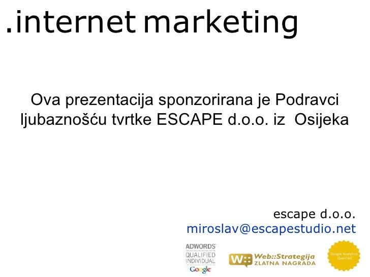.internet marketing   Ova prezentacija sponzorirana je Podravci ljubaznošću tvrtke ESCAPE d.o.o. iz Osijeka               ...