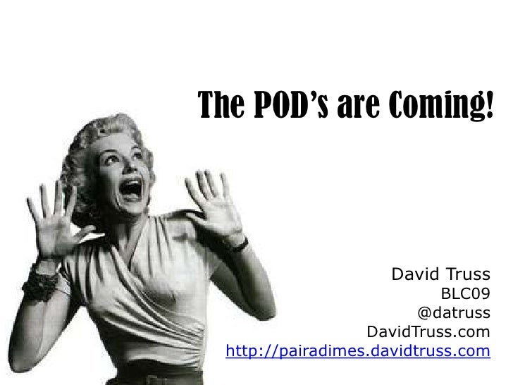 The POD's are Coming!<br />David Truss<br />BLC09<br />@datruss<br />DavidTruss.com<br />http://pairadimes.davidtruss.com<...