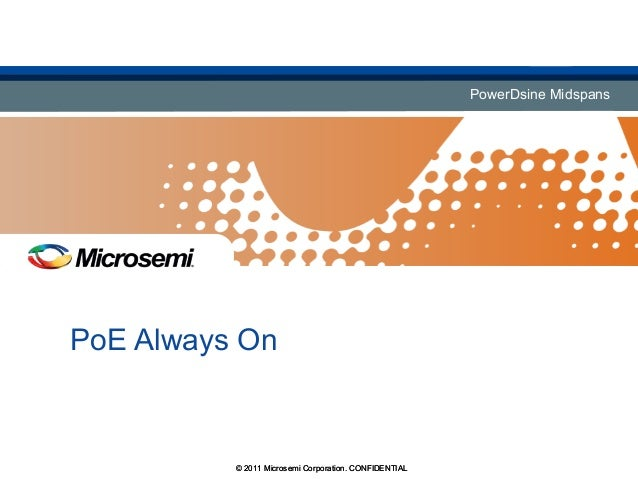 PowerDsine MidspansPowerDsine Midspans PoE Always On © 2011 Microsemi Corporation. CONFIDENTIAL© 2011 Microsemi Corporatio...
