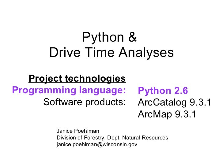 Python &  Drive Time Analyses Python 2.6 ArcCatalog 9.3.1 ArcMap 9.3.1 Project technologies Programming language: Software...