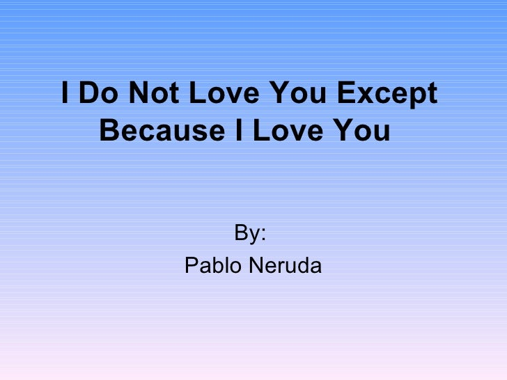 I Do Not Love You Except Because I Love You   By:  Pablo Neruda