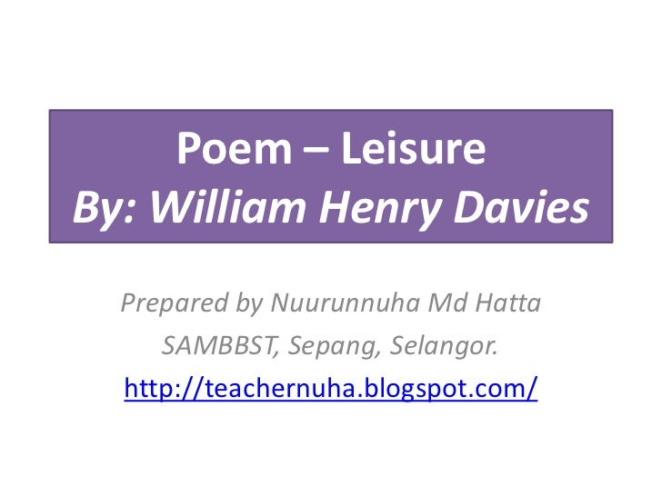 Poem – LeisureBy: William Henry Davies  Prepared by Nuurunnuha Md Hatta     SAMBBST, Sepang, Selangor.  http://teachernuha...
