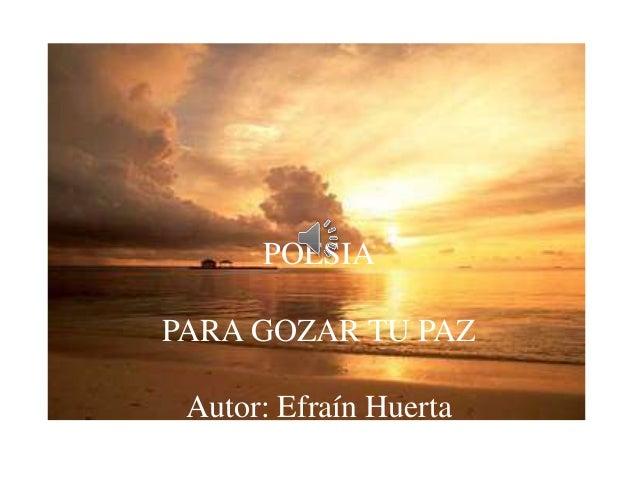 POESIA PARA GOZAR TU PAZ Autor: Efraín Huerta