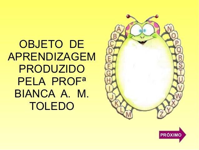 OBJETO DE APRENDIZAGEM PRODUZIDO PELA PROFª BIANCA A. M. TOLEDO PRÓXIMO