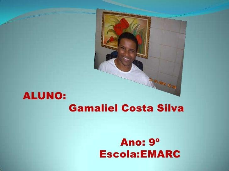 ALUNO:Gamaliel Costa Silva<br />Ano: 9º<br />Escola:EMARC<br />
