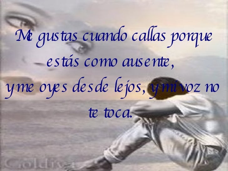 <ul><ul><li>Me gustas cuando callas porque estás como ausente,  </li></ul></ul><ul><ul><li>y me oyes desde lejos, y mi voz...