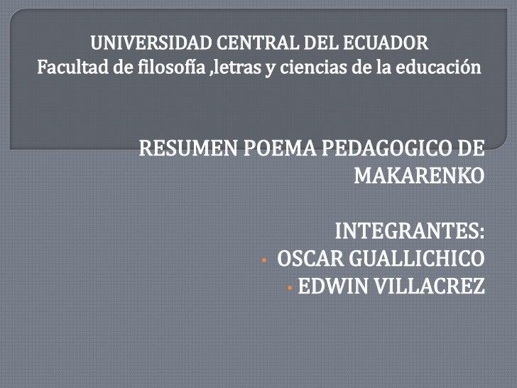 UNIVERSIDAD CENTRAL DEL ECUADOR<br />Facultad de filosofía ,letrasy ciencias de la educación<br /> RESUMEN POEMA PEDAGOGIC...