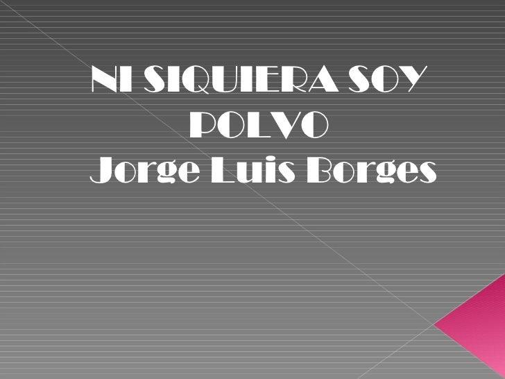 NI SIQUIERA SOY POLVO Jorge Luis Borges