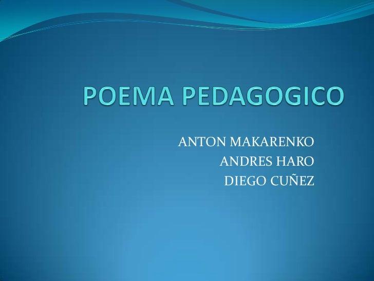 POEMA PEDAGOGICO<br />ANTON MAKARENKO<br />ANDRES HARO<br />DIEGO CUÑEZ<br />